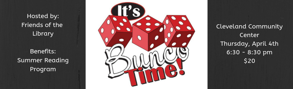 "3 red & while dice surrounded by the words, ""It's Bunco Time!"" Hosted by the Friends of the Library. Benefits the summer reading program. At the Cleveland community center on Thursday, April 4th at 6:30 to 8:30 pm. Cost is $20."