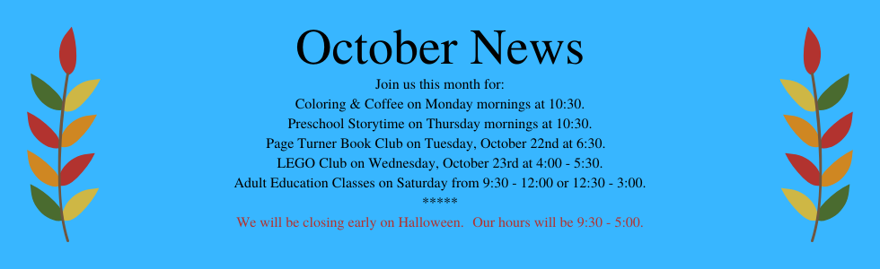 October programs at the library: coloring & coffee, preschool storytime, book club, LEGO club, adult education classes. Closing at 5:00 on Halloween. Call the library for more information 918-358-2676