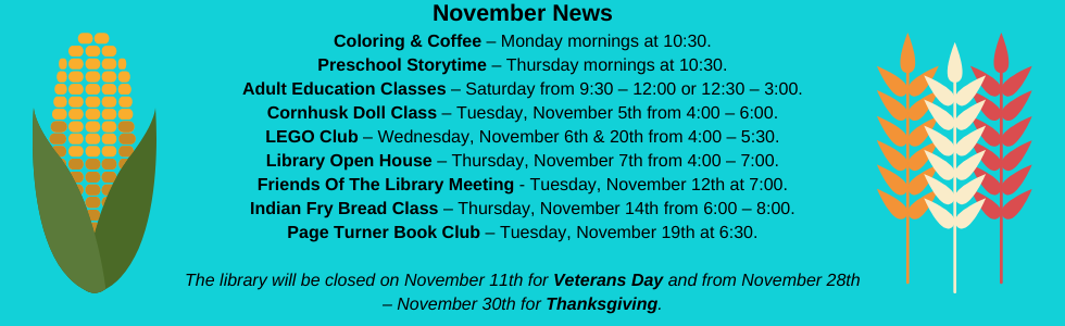 November programs at the library: coloring & coffee, preschool storytime, book club, LEGO club, adult education classes, cornhusk doll class, library open house, friends of the library meeting, indian fry bread class. The library will be closed on November 11th for veterans day and from november 28th - 30th for thanksgiving. Call the library for more information 918-358-2676