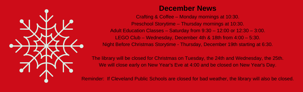 December programs at the library: crafting & coffee, preschool storytime, LEGO club, adult education classes, night before christmas storytime. The library will be closed for christmas Tuesday, the 24th & Wednesday, the 25th. We will close early on new year's eve at 4:00 and be closed on New Year's Day. Call the library for more information: 918-358-2676. Reminder: if cleveland public schools are closed for bad weather then so are we.