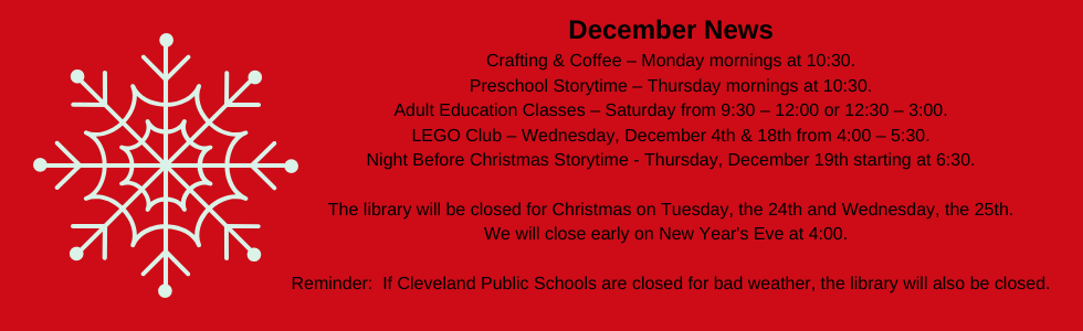 December programs at the library: crafting & coffee, preschool storytime, LEGO club, adult education classes, night before christmas storytime. The library will be closed for christmas Tuesday, the 24th & Wednesday, the 25th. We will close early on new year's eve at 4:00. Call the library for more information: 918-358-2676. Reminder: if cleveland public schools are closed for bad weather then so are we.
