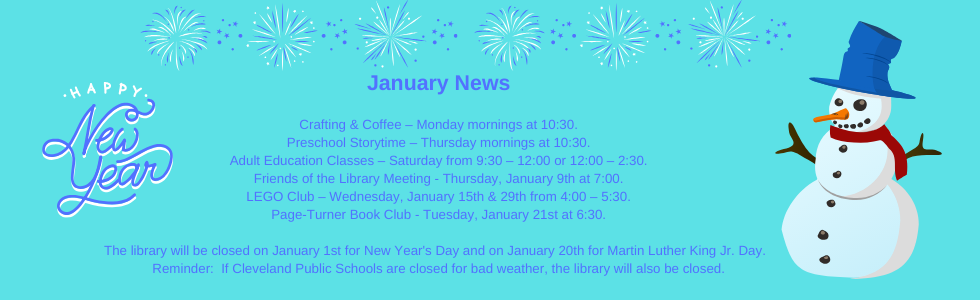 January programs at the library: crafting & coffee, preschool storytime, adult education classes, lego club, book club, friends of the library meeting. Closing at 4:00 on New Year's Eve and on January 20th for martin luther king jr. day. Reminder: if cleveland public schools are closed for bad weather, the library will also be closed. Call the library for more information 918-358-2676.