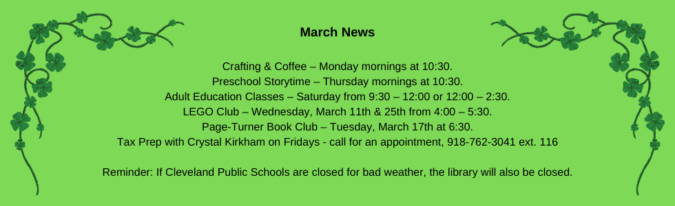 March programs at the library: crafting & coffee, preschool storytime, adult education classes, lego club, book club, tax prep with crystal. Reminder: if cleveland public schools are closed for bad, the library will also be closed. Call the library for more information 918-358-2676.